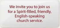 We invite you to join us for a Spirit-filled, friendly, English-speaking church service