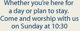 Whether you're here for a day or plan to stay. Come and worship with us on Sunday at 10:30